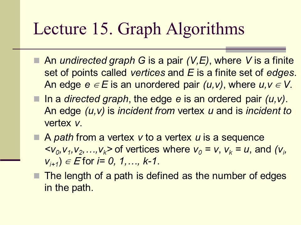 Lecture 15. Graph Algorithms An undirected graph G is a pair (V,E), where V is a finite set of points called vertices and E is a finite set of edges.