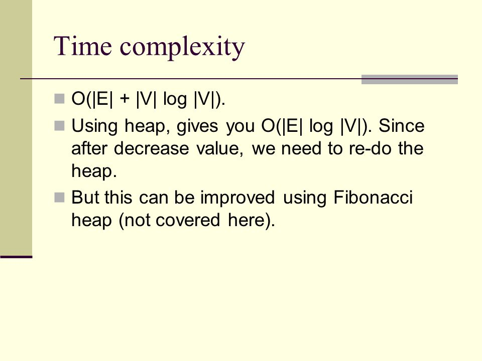 Time complexity O( E  +  V  log  V ). Using heap, gives you O( E  log  V ). Since after decrease value, we need to re-do the heap. But this can be imp