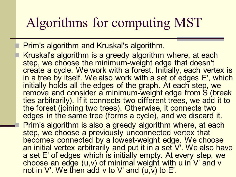 Algorithms for computing MST Prim's algorithm and Kruskal's algorithm. Kruskal's algorithm is a greedy algorithm where, at each step, we choose the mi
