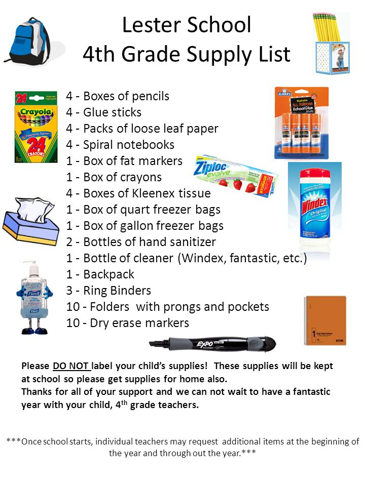 Lester School 5th Grade Supply List 4 - 24 count #2 pencils with erasers 2 - Durable plastic folders with pockets no prongs 1 - Art box 1 - Pencil Pouch 1 - Box of Crayola crayons (24 count) or markers 2 - Boxes of Kleenex 1 - Ruler 1 - Bottle of Germ - X 1 - Backpack (NO wheels) 1 - Glue sticks 1 - Scissors 7 – Three prong pocket folders (one for reading, spelling, grammar, composition, math, science, and social studies.) ***Once school starts, individual teachers may request additional items at the beginning of the year and through out the year.***