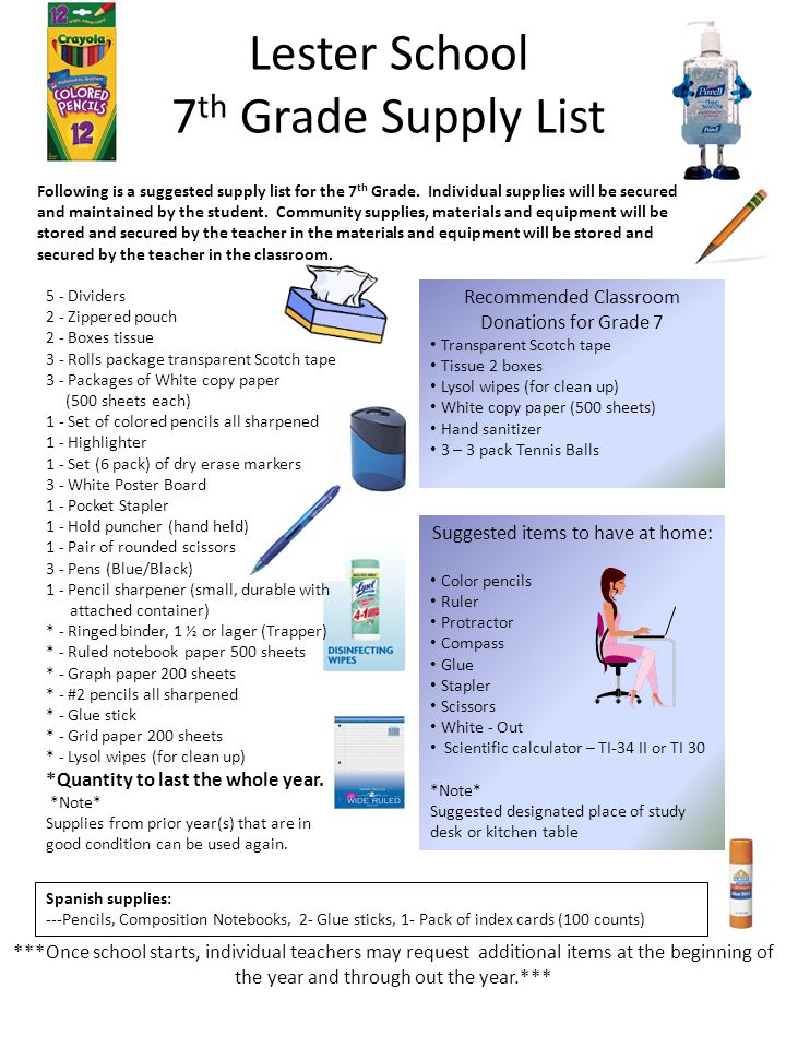 Lester School 8 th Grade Supply List 5 - Dividers 2 - Zippered pouch 2 - Boxes tissue 3 - Rolls package transparent Scotch tape 3 - Packages of White copy paper (500 sheets each) 1 - Set of colored pencils all sharpened 1 - Highlighter 1 - Set (6 pack) of dry erase markers 3 - White Poster Board 1 - Pocket Stapler 1 - Hold puncher (hand held) 1 - Pair of rounded scissors 3 - Pens (Blue/Black) 1 - Pencil sharpener (small, durable with attached container) * - Ringed binder, 1 ½ or lager (Trapper) * - Ruled notebook paper 500 sheets * - Graph paper 200 sheets * - #2 pencils all sharpened * - Glue stick * - Grid paper 200 sheets * - Lysol wipes (for clean up) *Quantity to last the whole year.