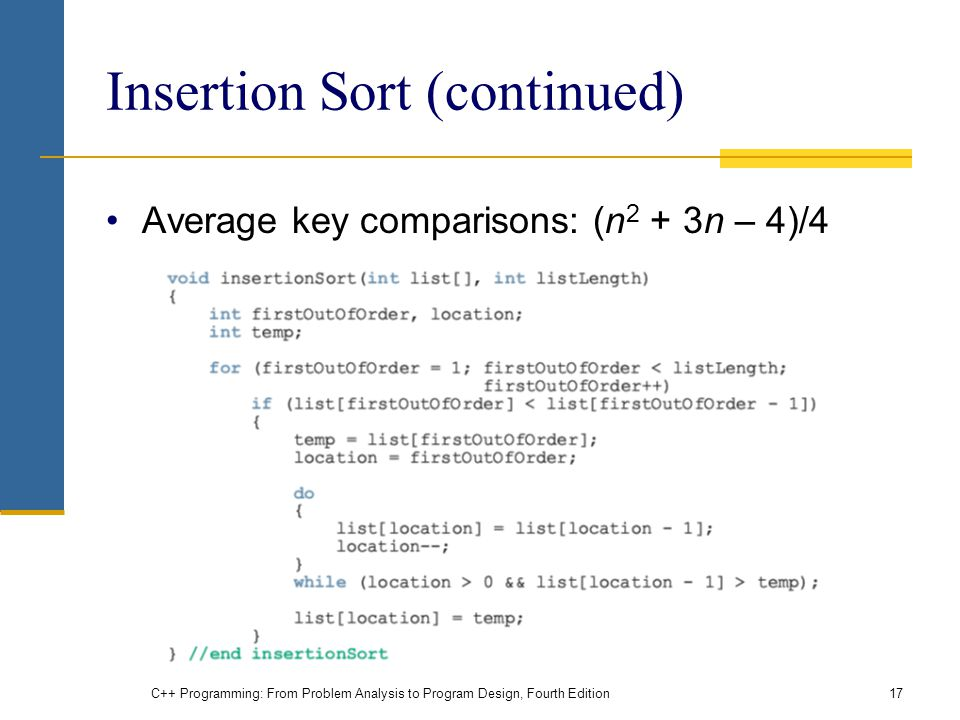 C++ Programming: From Problem Analysis to Program Design, Fourth Edition17 Insertion Sort (continued) Average key comparisons: (n 2 + 3n – 4)/4