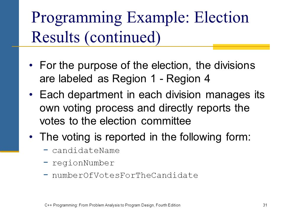 C++ Programming: From Problem Analysis to Program Design, Fourth Edition31 Programming Example: Election Results (continued) For the purpose of the election, the divisions are labeled as Region 1 - Region 4 Each department in each division manages its own voting process and directly reports the votes to the election committee The voting is reported in the following form: candidateName regionNumber numberOfVotesForTheCandidate