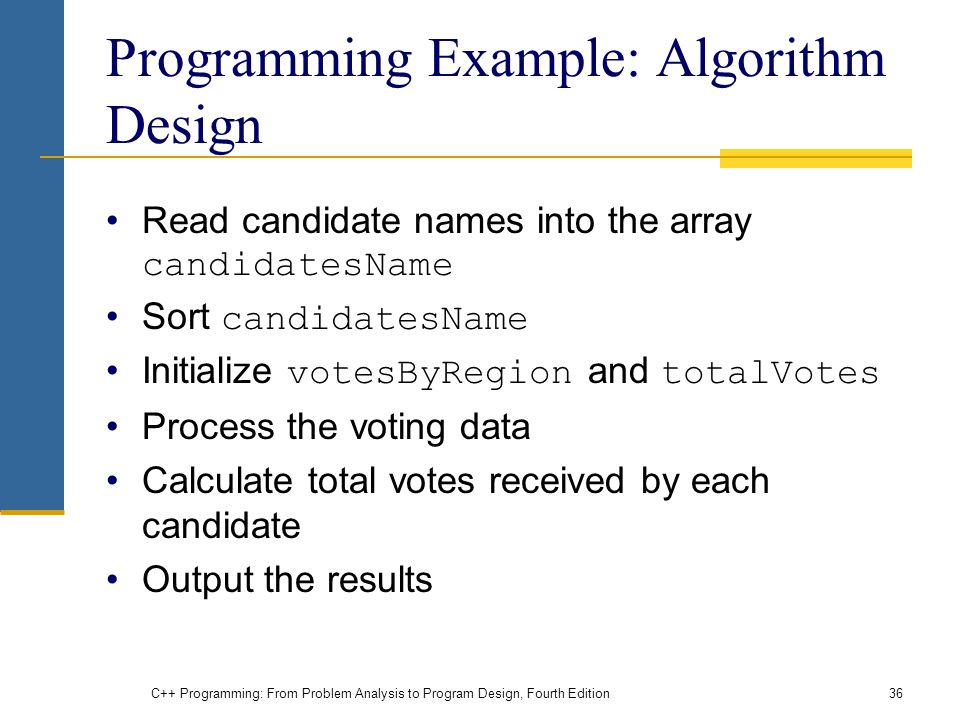 C++ Programming: From Problem Analysis to Program Design, Fourth Edition36 Programming Example: Algorithm Design Read candidate names into the array candidatesName Sort candidatesName Initialize votesByRegion and totalVotes Process the voting data Calculate total votes received by each candidate Output the results