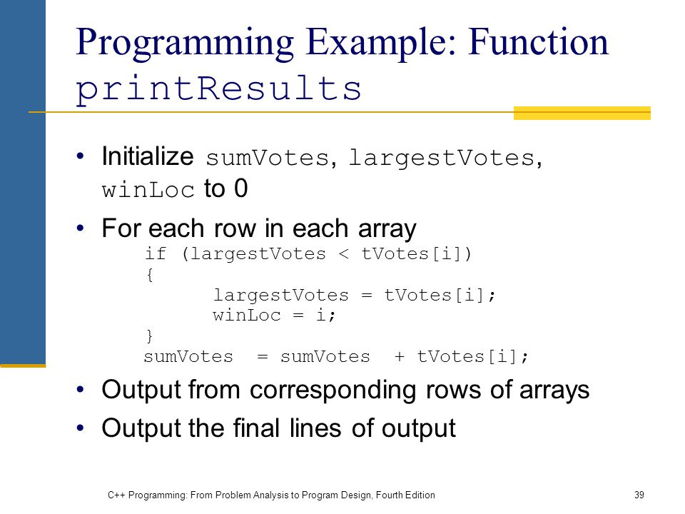 C++ Programming: From Problem Analysis to Program Design, Fourth Edition39 Programming Example: Function printResults Initialize sumVotes, largestVotes, winLoc to 0 For each row in each array if (largestVotes < tVotes[i]) { largestVotes = tVotes[i]; winLoc = i; } sumVotes = sumVotes + tVotes[i]; Output from corresponding rows of arrays Output the final lines of output