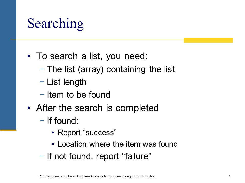 C++ Programming: From Problem Analysis to Program Design, Fourth Edition4 Searching To search a list, you need: The list (array) containing the list List length Item to be found After the search is completed If found: Report success Location where the item was found If not found, report failure