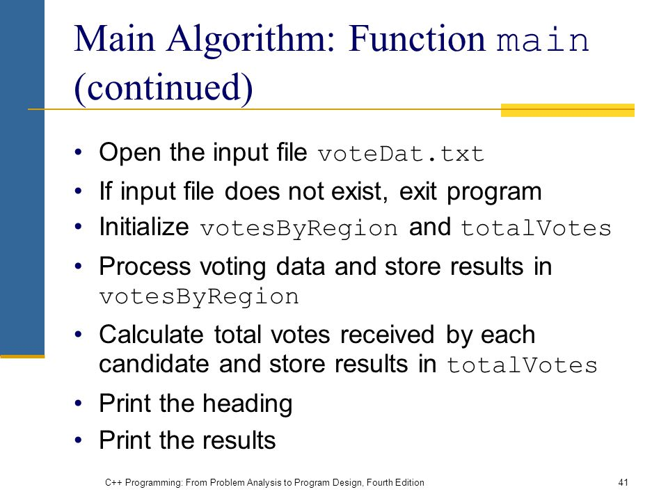 C++ Programming: From Problem Analysis to Program Design, Fourth Edition41 Main Algorithm: Function main (continued) Open the input file voteDat.txt I