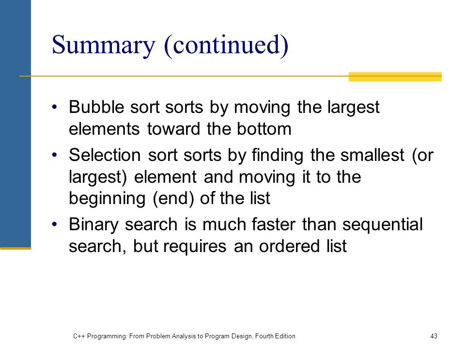 C++ Programming: From Problem Analysis to Program Design, Fourth Edition43 Summary (continued) Bubble sort sorts by moving the largest elements toward the bottom Selection sort sorts by finding the smallest (or largest) element and moving it to the beginning (end) of the list Binary search is much faster than sequential search, but requires an ordered list