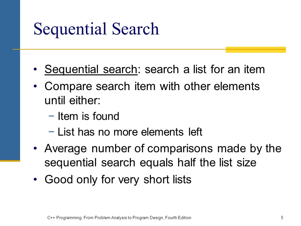 C++ Programming: From Problem Analysis to Program Design, Fourth Edition5 Sequential Search Sequential search: search a list for an item Compare search item with other elements until either: Item is found List has no more elements left Average number of comparisons made by the sequential search equals half the list size Good only for very short lists