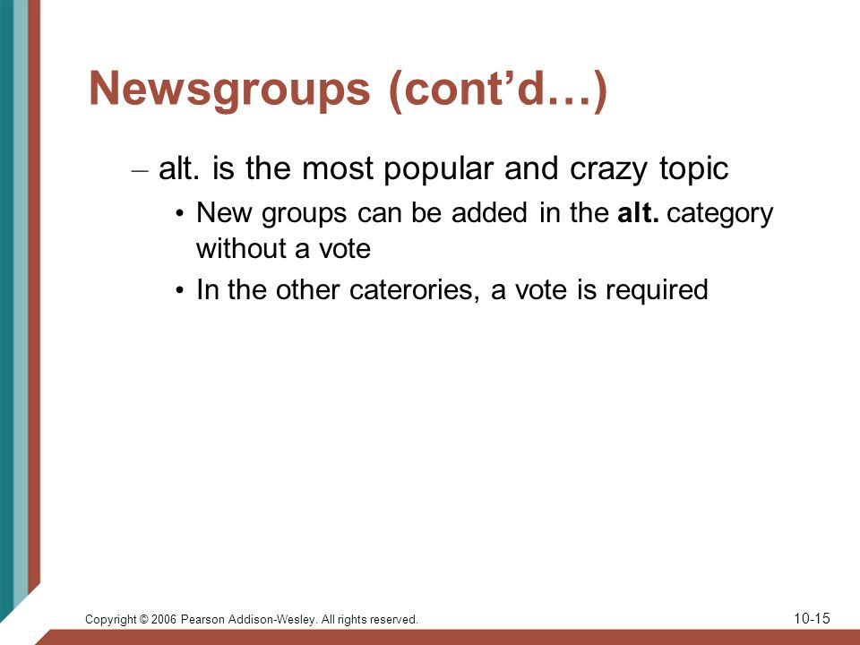 Copyright © 2006 Pearson Addison-Wesley. All rights reserved. 10-15 Newsgroups (contd…) – alt. is the most popular and crazy topic New groups can be a