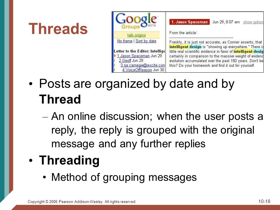 Copyright © 2006 Pearson Addison-Wesley. All rights reserved. 10-18 Threads Posts are organized by date and by Thread – An online discussion; when the
