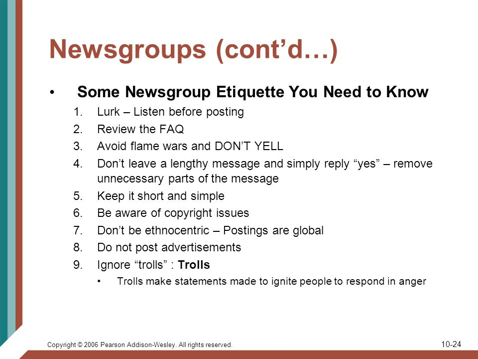 Copyright © 2006 Pearson Addison-Wesley. All rights reserved. 10-24 Newsgroups (contd…) Some Newsgroup Etiquette You Need to Know 1.Lurk – Listen befo