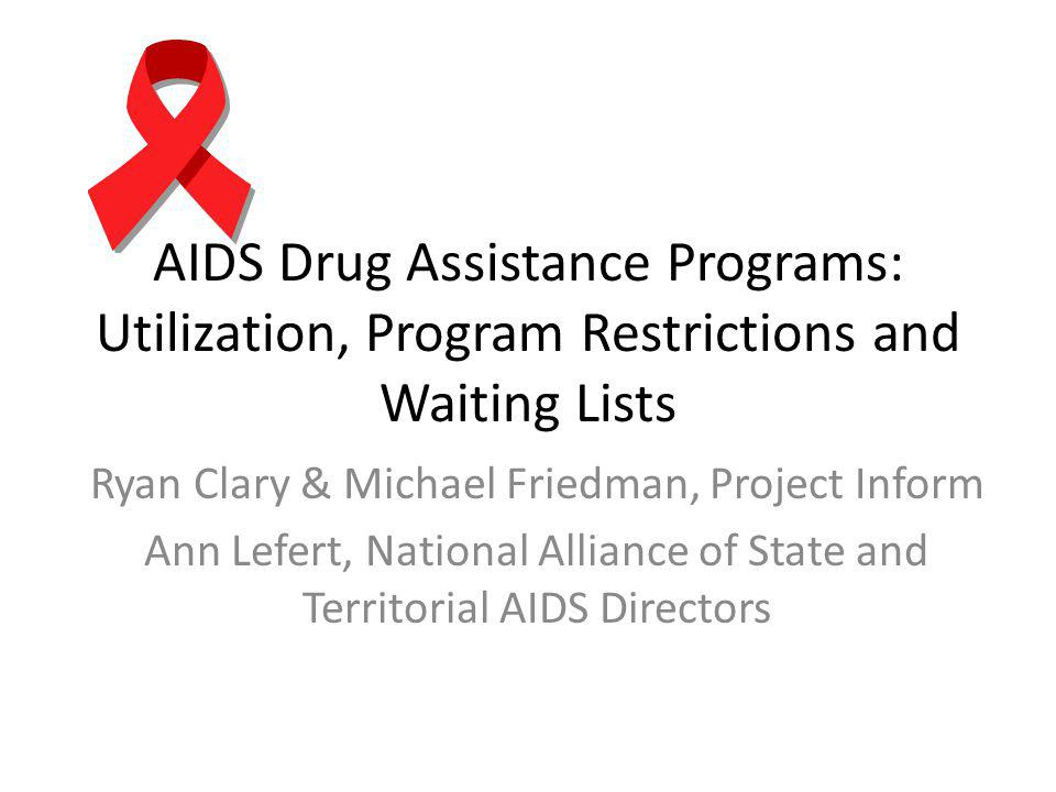 AIDS Drug Assistance Programs: Utilization, Program Restrictions and Waiting Lists Ryan Clary & Michael Friedman, Project Inform Ann Lefert, National