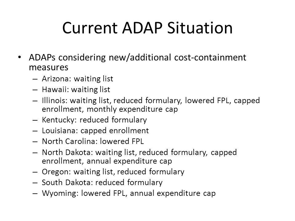 Current ADAP Situation ADAPs considering new/additional cost-containment measures – Arizona: waiting list – Hawaii: waiting list – Illinois: waiting list, reduced formulary, lowered FPL, capped enrollment, monthly expenditure cap – Kentucky: reduced formulary – Louisiana: capped enrollment – North Carolina: lowered FPL – North Dakota: waiting list, reduced formulary, capped enrollment, annual expenditure cap – Oregon: waiting list, reduced formulary – South Dakota: reduced formulary – Wyoming: lowered FPL, annual expenditure cap