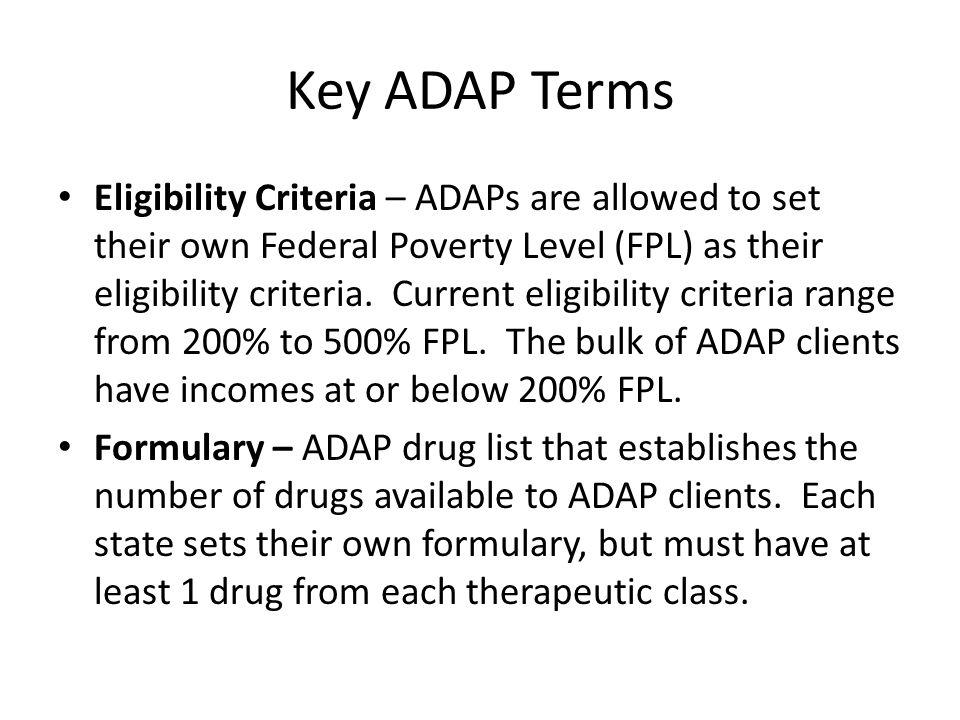 Key ADAP Terms Eligibility Criteria – ADAPs are allowed to set their own Federal Poverty Level (FPL) as their eligibility criteria.