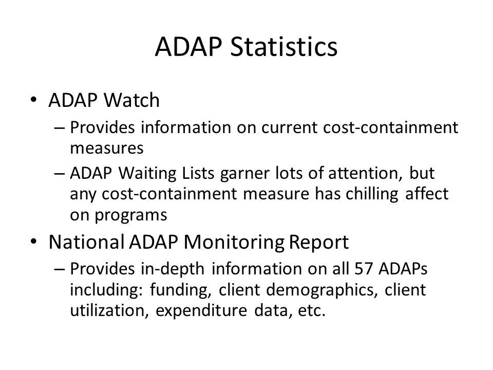 ADAP Statistics ADAP Watch – Provides information on current cost-containment measures – ADAP Waiting Lists garner lots of attention, but any cost-containment measure has chilling affect on programs National ADAP Monitoring Report – Provides in-depth information on all 57 ADAPs including: funding, client demographics, client utilization, expenditure data, etc.
