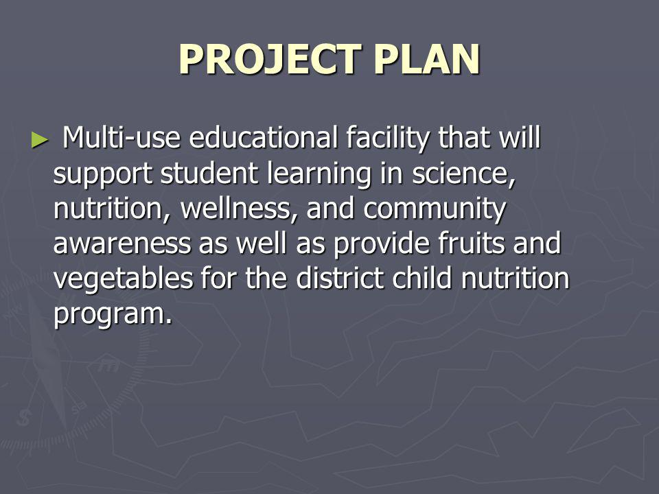 PROJECT PLAN Multi-use educational facility that will support student learning in science, nutrition, wellness, and community awareness as well as provide fruits and vegetables for the district child nutrition program.