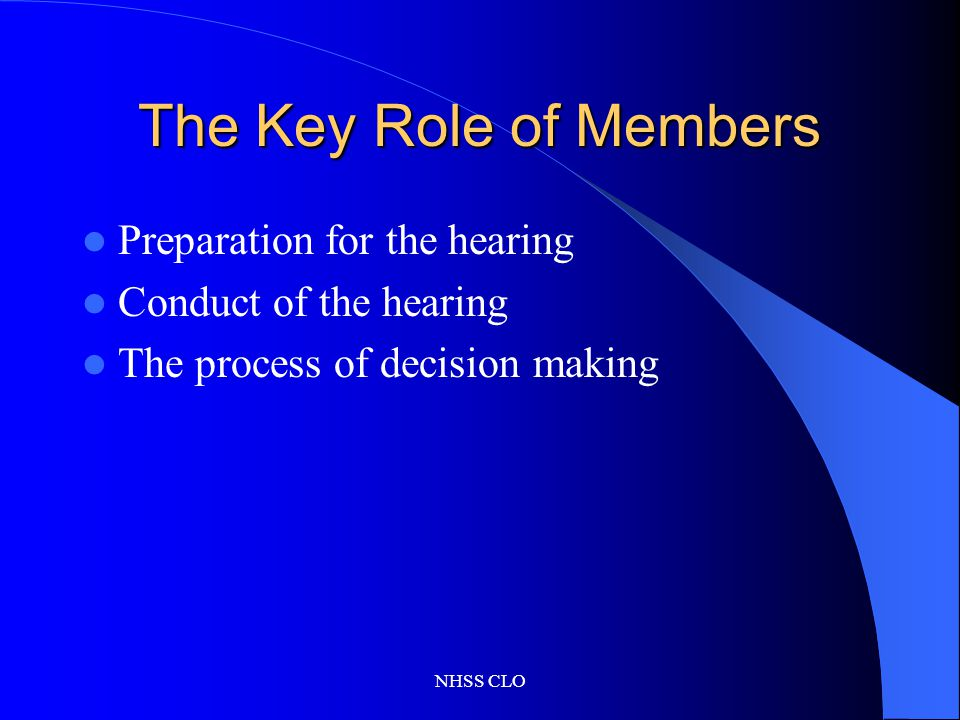 NHSS CLO The Key Role of Members Preparation for the hearing Conduct of the hearing The process of decision making