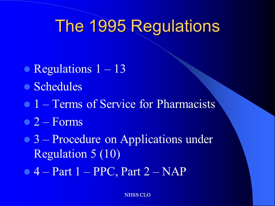 NHSS CLO The 1995 Regulations Regulations 1 – 13 Schedules 1 – Terms of Service for Pharmacists 2 – Forms 3 – Procedure on Applications under Regulation 5 (10) 4 – Part 1 – PPC, Part 2 – NAP