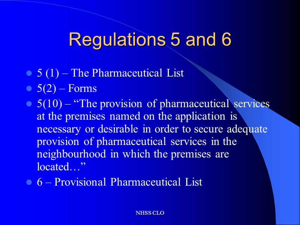 NHSS CLO Regulations 5 and 6 5 (1) – The Pharmaceutical List 5(2) – Forms 5(10) – The provision of pharmaceutical services at the premises named on the application is necessary or desirable in order to secure adequate provision of pharmaceutical services in the neighbourhood in which the premises are located… 6 – Provisional Pharmaceutical List