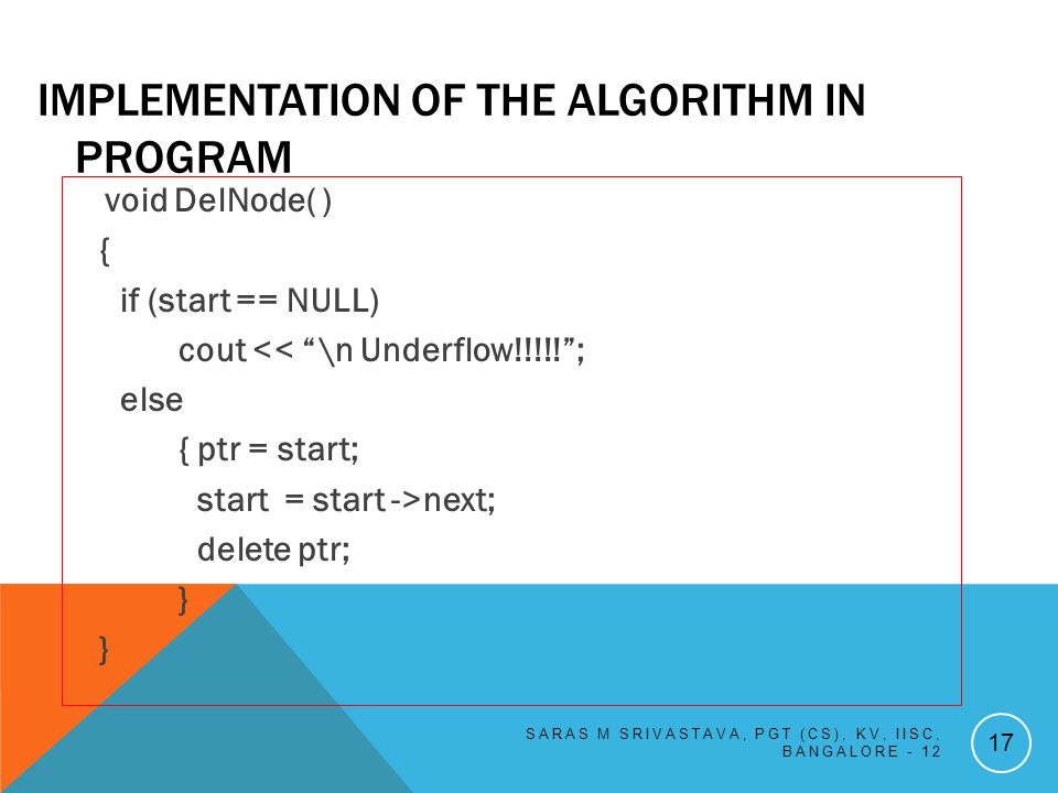 IMPLEMENTATION OF THE ALGORITHM IN PROGRAM void DelNode( ) { if (start == NULL) cout << \n Underflow!!!!!; else { ptr = start; start = start ->next; delete ptr; } SARAS M SRIVASTAVA, PGT (CS), KV, IISC, BANGALORE - 12 17