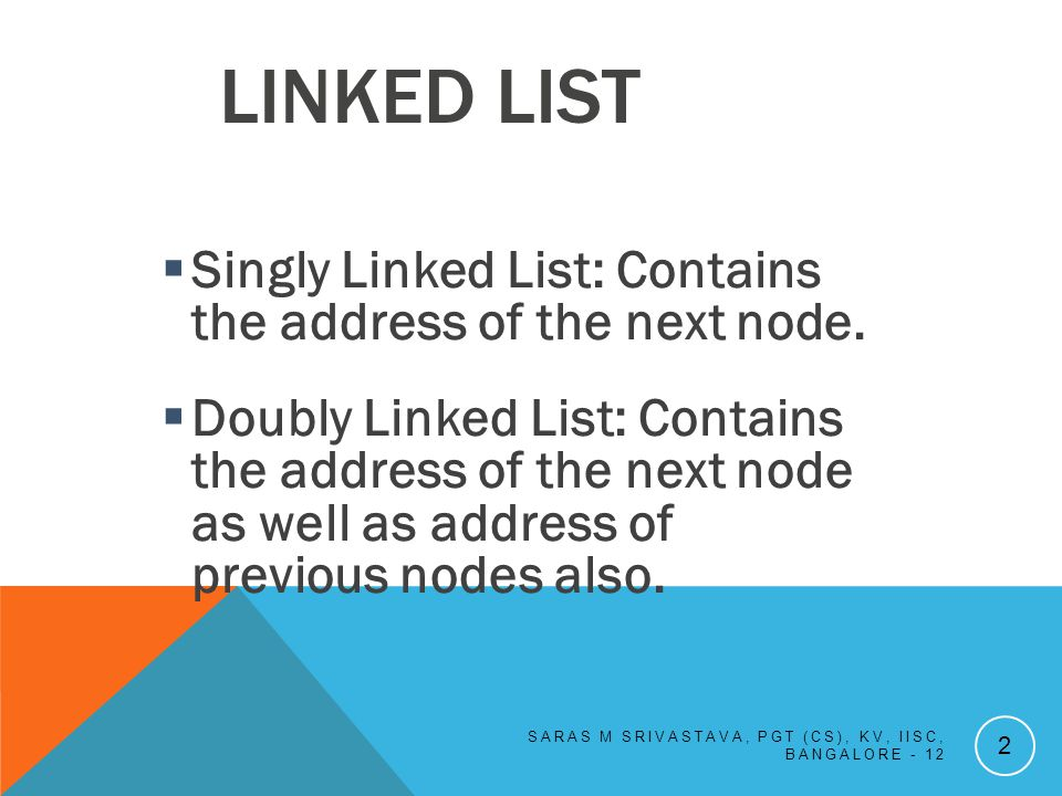 LINKED LIST Singly Linked List: Contains the address of the next node.