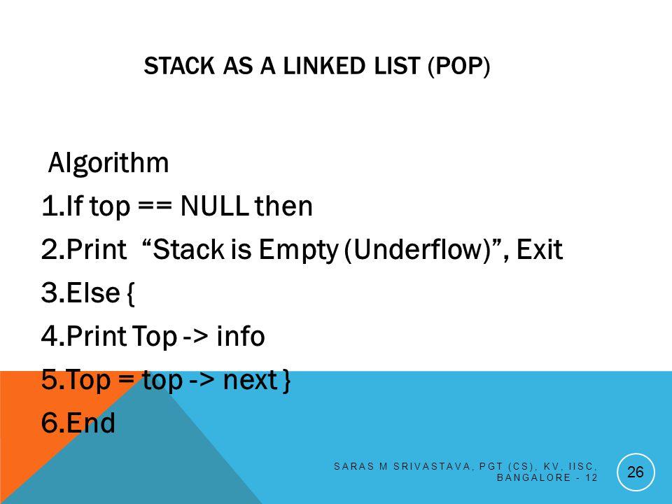 STACK AS A LINKED LIST (POP) Algorithm 1.If top == NULL then 2.Print Stack is Empty (Underflow), Exit 3.Else { 4.Print Top -> info 5.Top = top -> next } 6.End SARAS M SRIVASTAVA, PGT (CS), KV, IISC, BANGALORE - 12 26