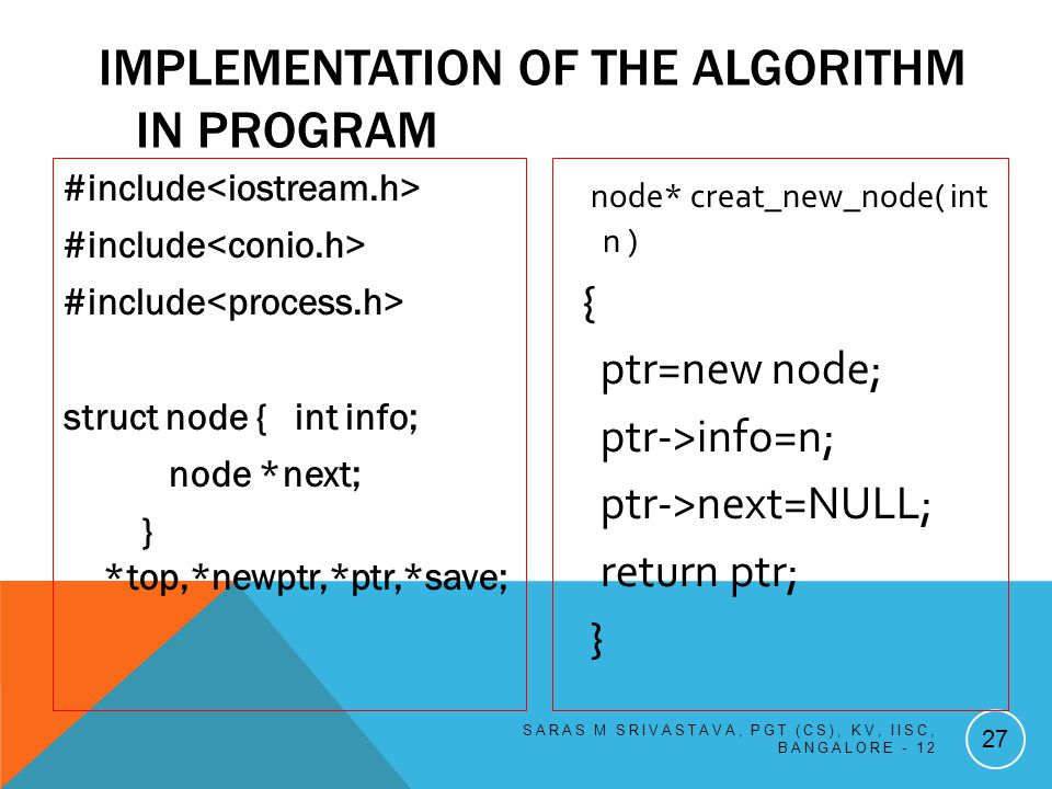 IMPLEMENTATION OF THE ALGORITHM IN PROGRAM #include struct node { int info; node *next; } *top,*newptr,*ptr,*save; SARAS M SRIVASTAVA, PGT (CS), KV, IISC, BANGALORE - 12 27 node* creat_new_node( int n ) { ptr=new node; ptr->info=n; ptr->next=NULL; return ptr; }