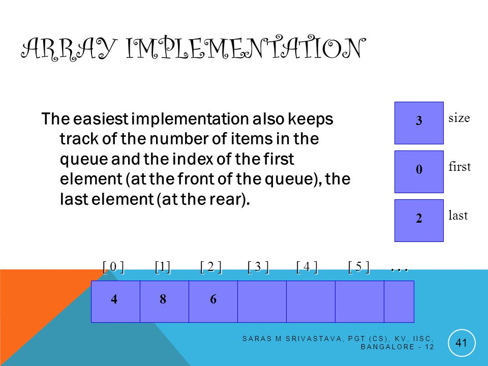 ARRAY IMPLEMENTATION The easiest implementation also keeps track of the number of items in the queue and the index of the first element (at the front of the queue), the last element (at the rear).