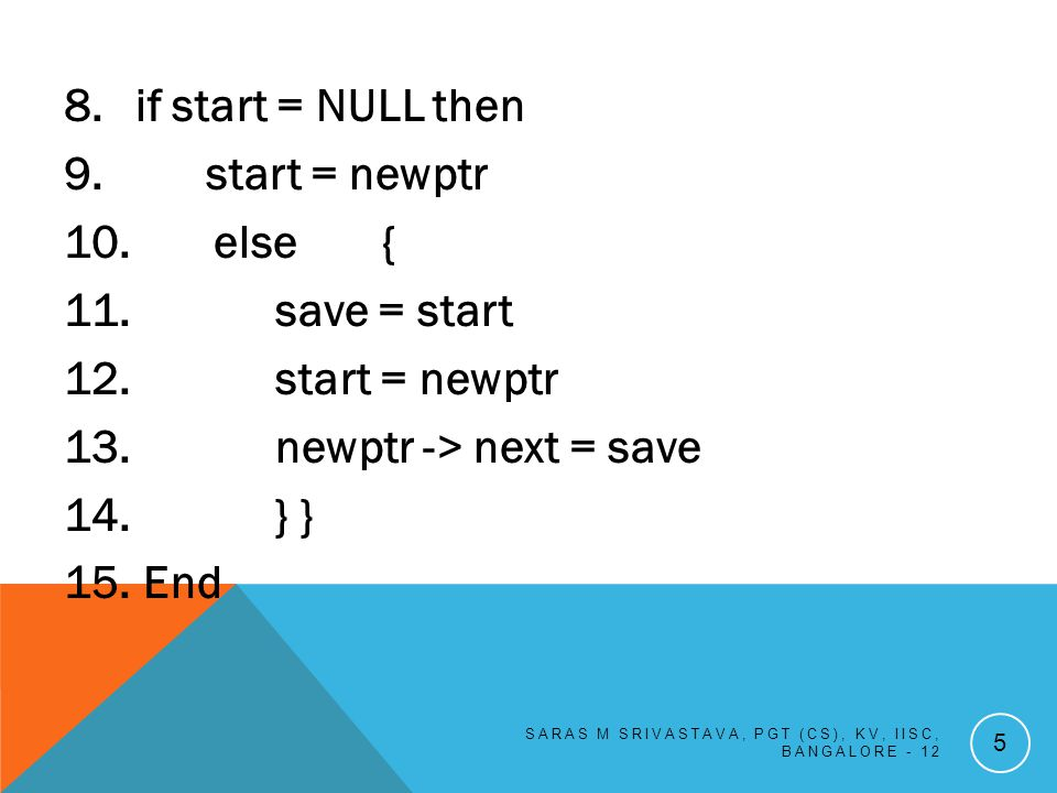 DELETION OF THE NODE FROM THE BEGINNING Algorithm 1.If start = NULL then 2.Print Underflow 3.Else { 4.Ptr = start 5.Start = start ->next 6.Delete ptr } 7.End SARAS M SRIVASTAVA, PGT (CS), KV, IISC, BANGALORE - 12 16