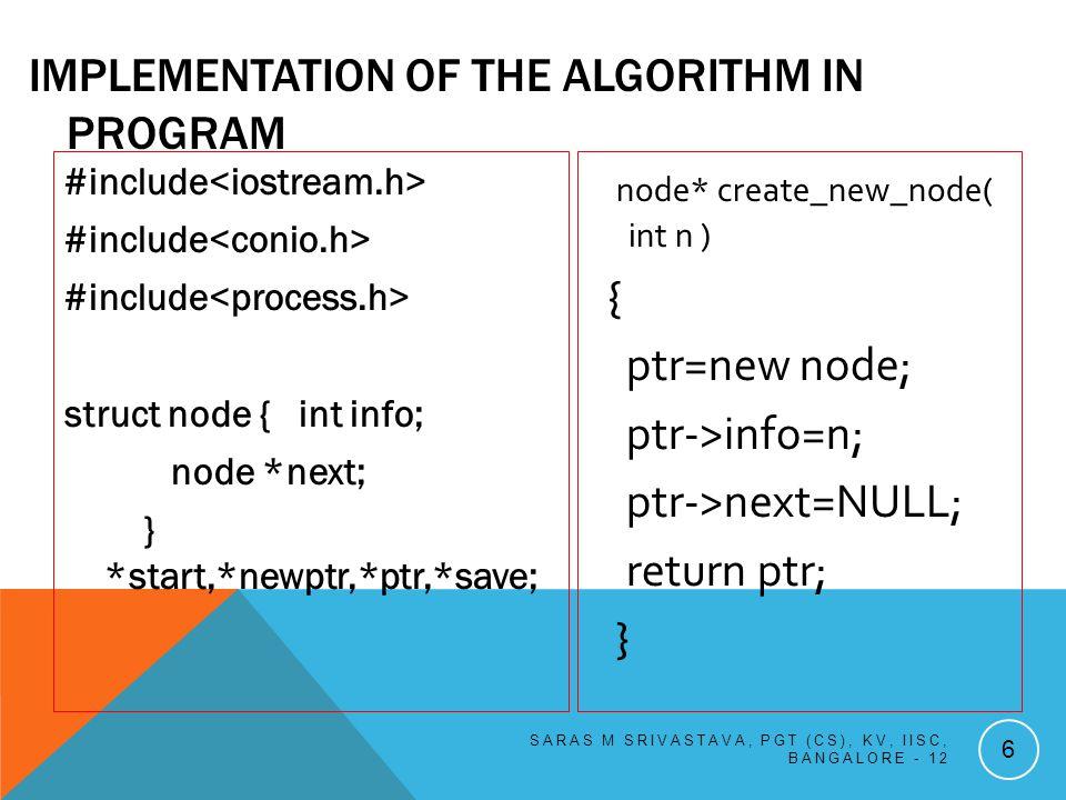 #include struct node { int info; node *next; } *front,*newptr,*ptr,*save,*rear ; int itemdel; node* creat_new_node( int n) { ptr=new node; ptr->info=n; ptr->next=NULL; return ptr; } SARAS M SRIVASTAVA, PGT (CS), KV, IISC, BANGALORE - 12 57 Implementation of the Algorithm in Program: void insert_end (node* np) { if(front==NULL) front= rear=np; else { rear->next= np; rear=np; } } void display(node* np) { while (np != NULL) { cout info ; np = np->next ; } cout ; }