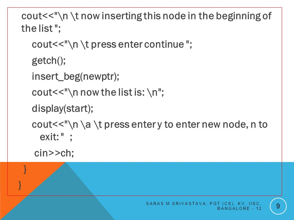 cout<< \n \t now inserting this node in the beginning of the list ; cout<< \n \t press enter continue ; getch(); insert_beg(newptr); cout<< \n now the list is: \n ; display(start); cout<< \n \a \t press enter y to enter new node, n to exit: ; cin>>ch; } SARAS M SRIVASTAVA, PGT (CS), KV, IISC, BANGALORE - 12 9