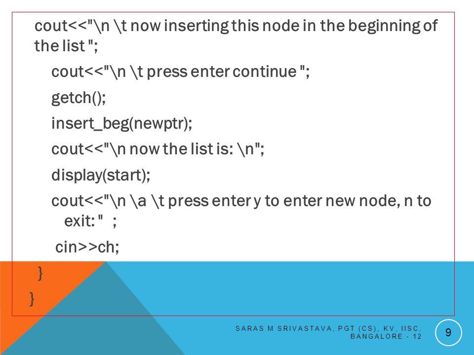 int remove(int Q[ ]) { int ret; if(front == -1) return -1 ; else { ret = Q[front]; if(front==rear) front=rear=-1; else front++; } return ret; } SARAS M SRIVASTAVA, PGT (CS), KV, IISC, BANGALORE - 12 50 Implementation of the Algorithm in Program: void display (int Q[ ],int front,int rear) { if( front == -1) return; for(int i=front; i<=rear; i++) cout<<Q[i] << \t ; }