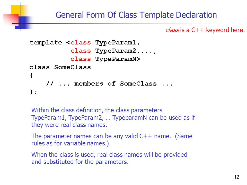 12 General Form Of Class Template Declaration template <class TypeParam1, class TypeParam2,..., class TypeParamN> class SomeClass { //... members of S