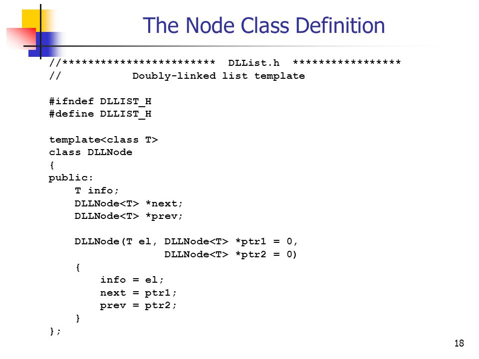 18 The Node Class Definition //************************ DLList.h ***************** // Doubly-linked list template #ifndef DLLIST_H #define DLLIST_H template class DLLNode { public: T info; DLLNode *next; DLLNode *prev; DLLNode(T el, DLLNode *ptr1 = 0, DLLNode *ptr2 = 0) { info = el; next = ptr1; prev = ptr2; } };