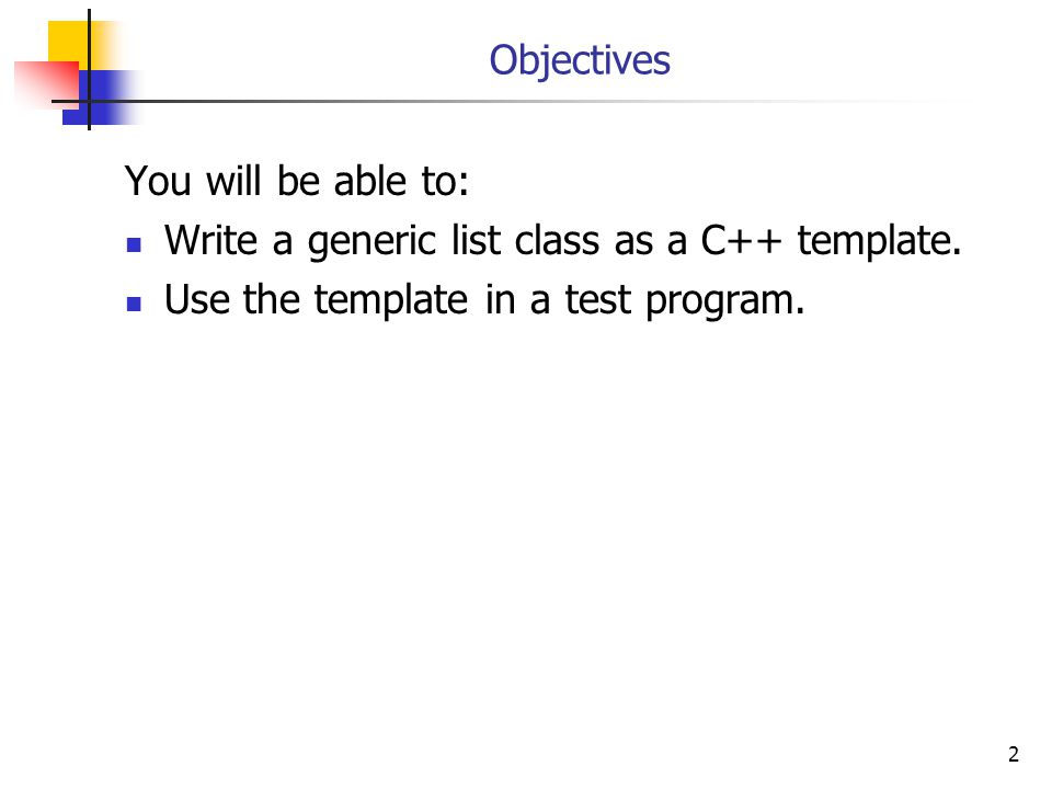 2 Objectives You will be able to: Write a generic list class as a C++ template.