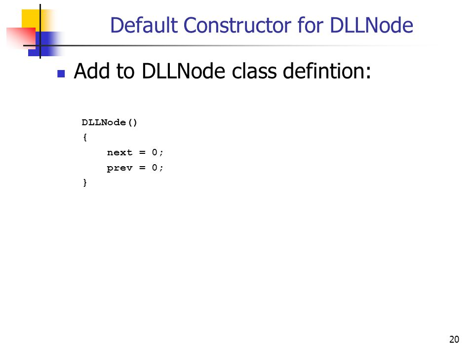 20 Default Constructor for DLLNode Add to DLLNode class defintion: DLLNode() { next = 0; prev = 0; }