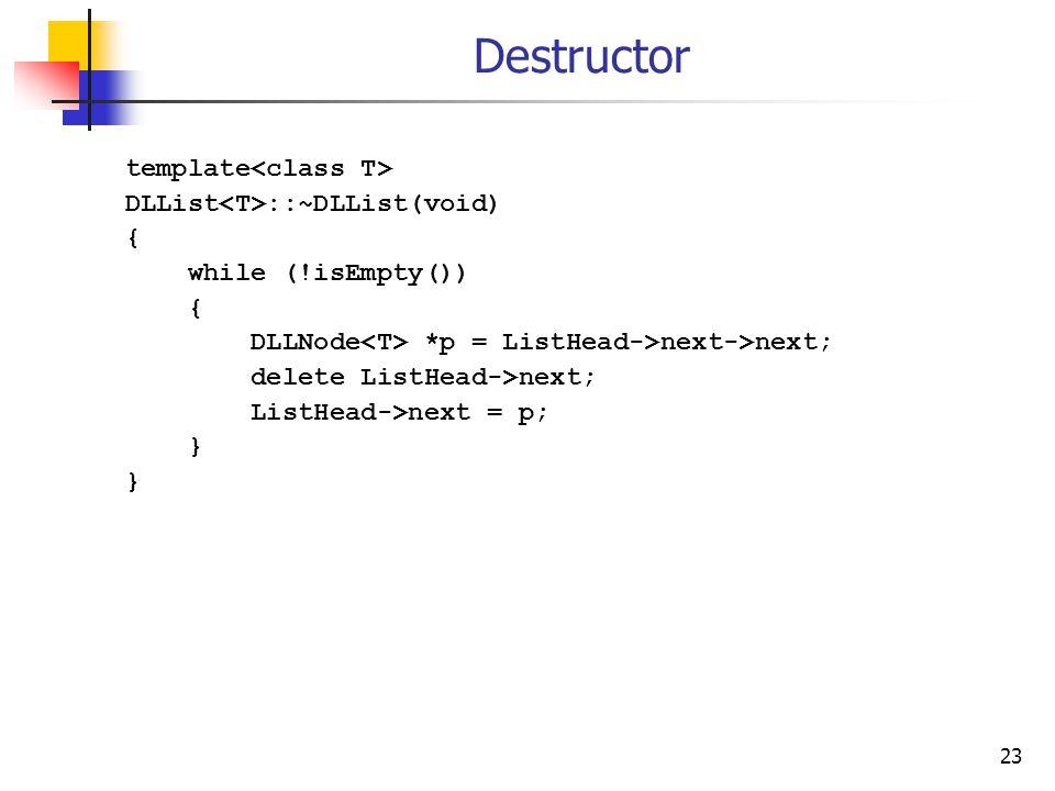 23 Destructor template DLList ::~DLList(void) { while (!isEmpty()) { DLLNode *p = ListHead->next->next; delete ListHead->next; ListHead->next = p; }