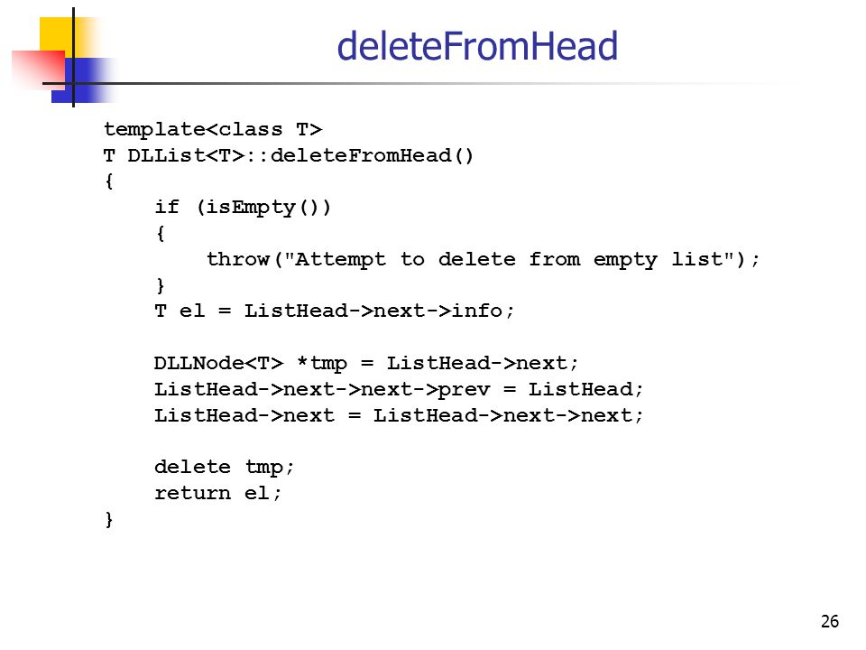 26 deleteFromHead template T DLList ::deleteFromHead() { if (isEmpty()) { throw( Attempt to delete from empty list ); } T el = ListHead->next->info; DLLNode *tmp = ListHead->next; ListHead->next->next->prev = ListHead; ListHead->next = ListHead->next->next; delete tmp; return el; }