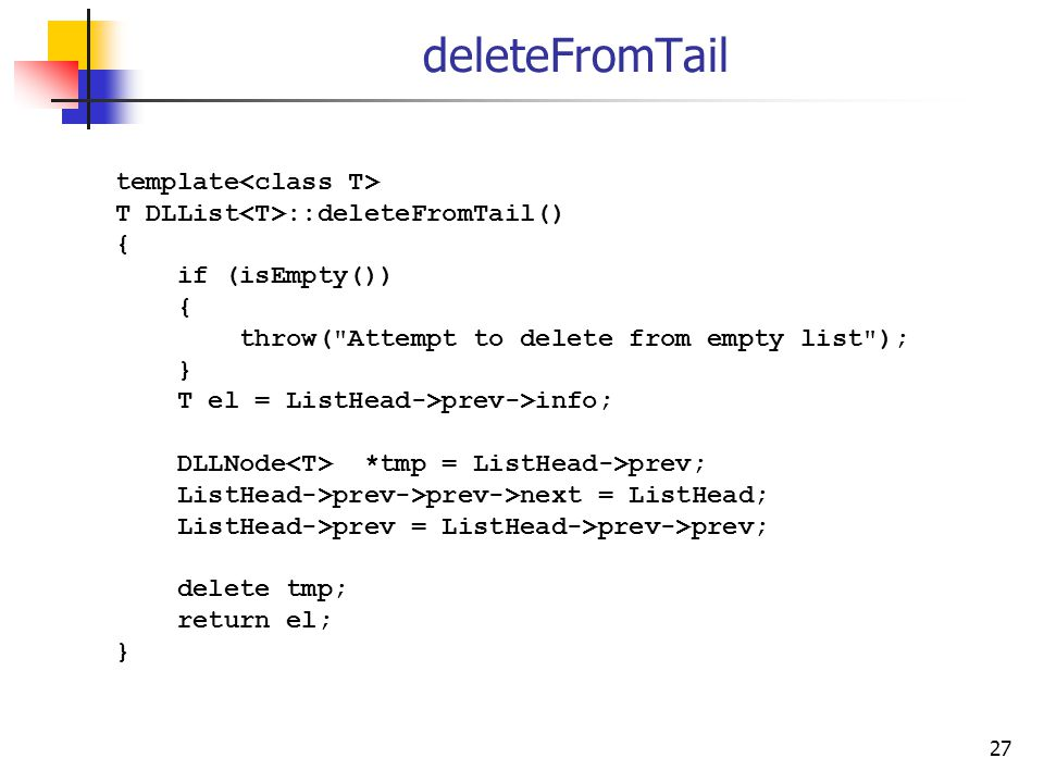 27 deleteFromTail template T DLList ::deleteFromTail() { if (isEmpty()) { throw(