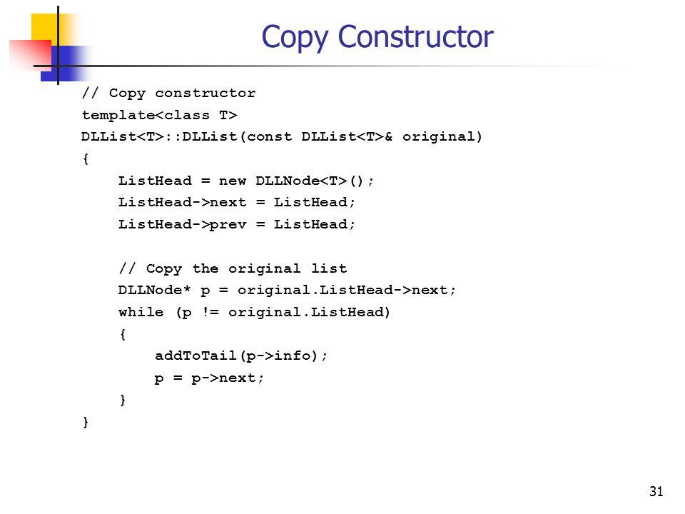 31 Copy Constructor // Copy constructor template DLList ::DLList(const DLList & original) { ListHead = new DLLNode (); ListHead->next = ListHead; ListHead->prev = ListHead; // Copy the original list DLLNode* p = original.ListHead->next; while (p != original.ListHead) { addToTail(p->info); p = p->next; }