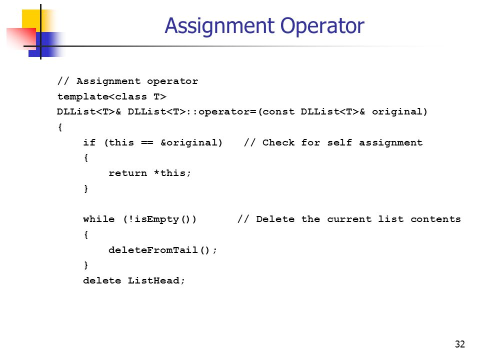 32 Assignment Operator // Assignment operator template DLList & DLList ::operator=(const DLList & original) { if (this == &original) // Check for self assignment { return *this; } while (!isEmpty()) // Delete the current list contents { deleteFromTail(); } delete ListHead;