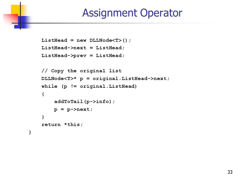 33 Assignment Operator ListHead = new DLLNode (); ListHead->next = ListHead; ListHead->prev = ListHead; // Copy the original list DLLNode * p = original.ListHead->next; while (p != original.ListHead) { addToTail(p->info); p = p->next; } return *this; }