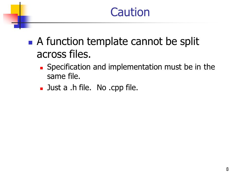 8 Caution A function template cannot be split across files.