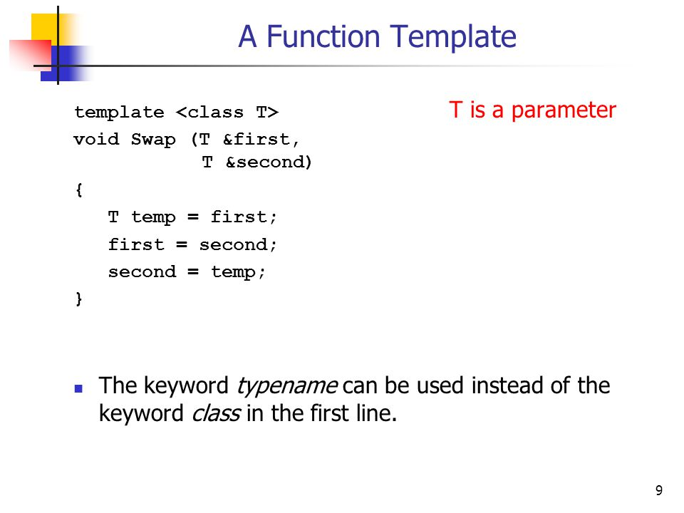 9 A Function Template template T is a parameter void Swap (T &first, T &second) { T temp = first; first = second; second = temp; } The keyword typename can be used instead of the keyword class in the first line.