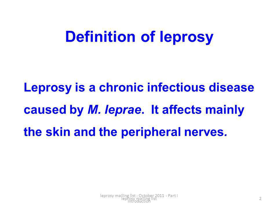 leprosy mailing list - October 2011 - Part I Introduction 2 Definition of leprosy Leprosy is a chronic infectious disease caused by M.