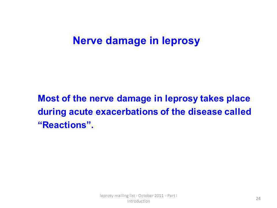 leprosy mailing list - October 2011 - Part I Introduction 24 Nerve damage in leprosy Most of the nerve damage in leprosy takes place during acute exacerbations of the disease called Reactions.