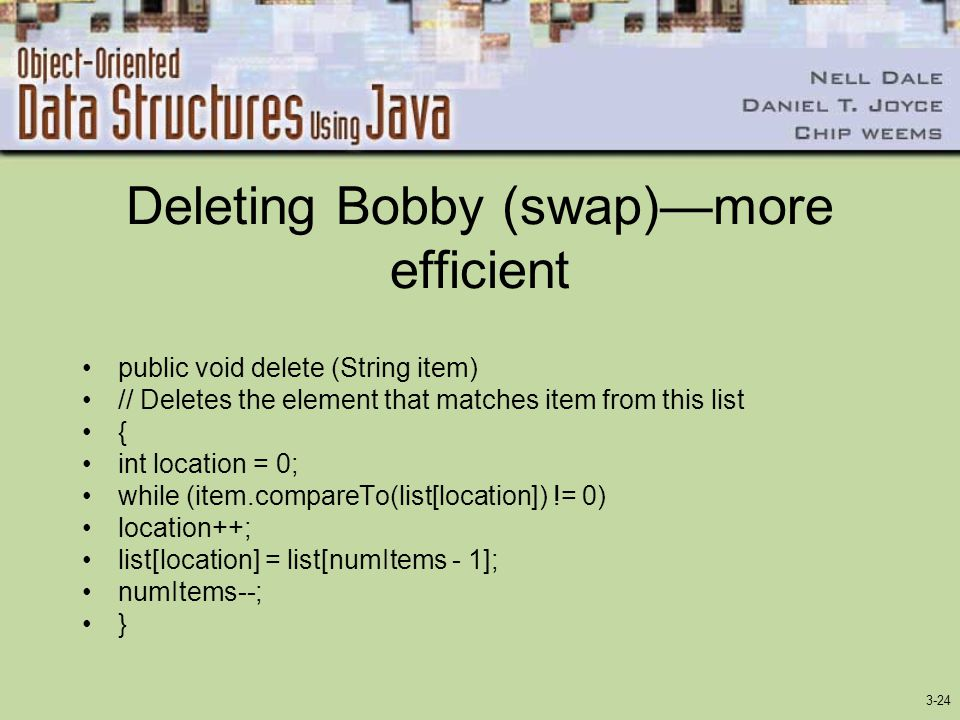 3-24 Deleting Bobby (swap)more efficient public void delete (String item) // Deletes the element that matches item from this list { int location = 0; while (item.compareTo(list[location]) != 0) location++; list[location] = list[numItems - 1]; numItems--; }