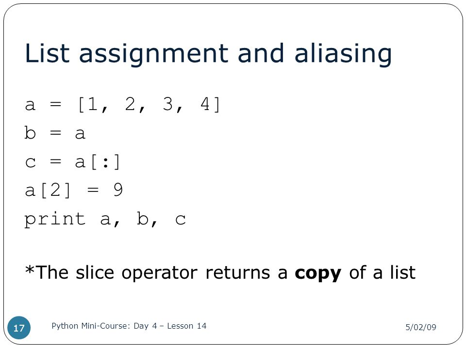 List assignment and aliasing a = [1, 2, 3, 4] b = a c = a[:] a[2] = 9 print a, b, c *The slice operator returns a copy of a list 5/02/09 Python Mini-C