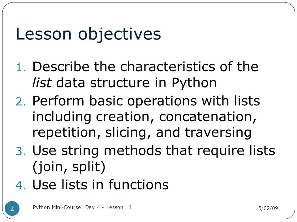Lesson objectives 1. Describe the characteristics of the list data structure in Python 2. Perform basic operations with lists including creation, conc